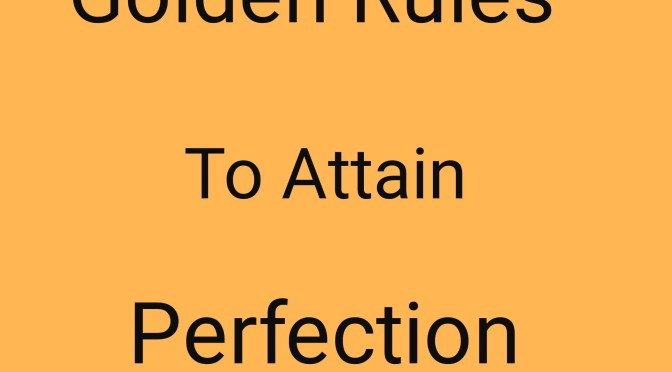 Golden Rules To Perfection